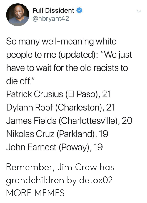 """Charleston: Full Dissident  @hbryant42  So many well-meaning white  people to me (updated): """"We just  have to wait for the old racists to  die off.""""  Patrick Crusius (El Paso), 21  Dylann Roof (Charleston), 21  James Fields (Charlottesville), 20  Nikolas Cruz (Parkland), 19  John Earnest (Poway), 19 Remember, Jim Crow has grandchildren by detox02 MORE MEMES"""