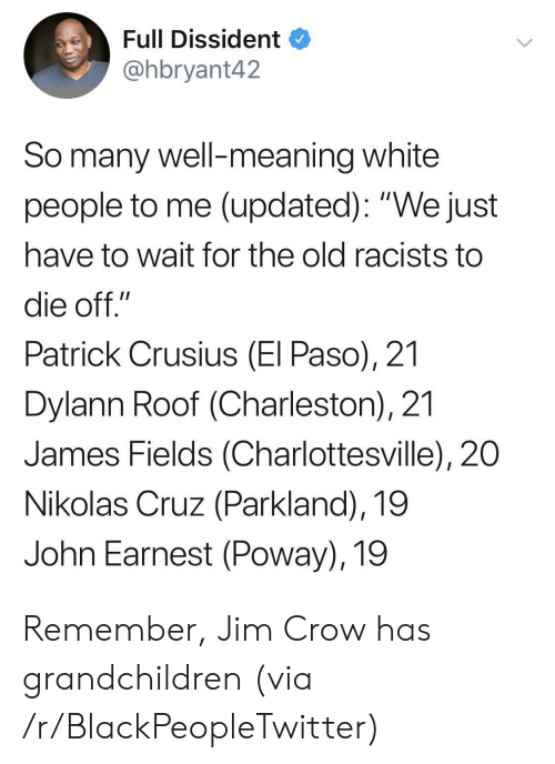 """Charleston: Full Dissident  @hbryant42  So many well-meaning white  people to me (updated): """"We just  have to wait for the old racists to  die off.""""  Patrick Crusius (El Paso), 21  Dylann Roof (Charleston), 21  James Fields (Charlottesville), 20  Nikolas Cruz (Parkland), 19  John Earnest (Poway), 19 Remember, Jim Crow has grandchildren (via /r/BlackPeopleTwitter)"""