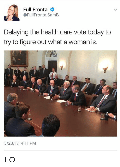 Memes, 🤖, and Health: Full Frontal  (a FullFrontalSamB  Delaying the health care vote today to  try to figure out what a woman is.  3/23/17, 4:11 PM LOL