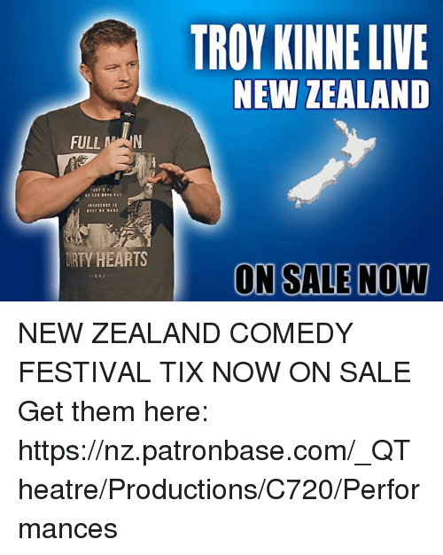 Memes, Hearts, and New Zealand: FULL  IRTY HEARTS  TROY KINNELIVE  NEW ZEALAND  ON SALE Now NEW ZEALAND COMEDY FESTIVAL TIX NOW ON SALE Get them here: https://nz.patronbase.com/_QTheatre/Productions/C720/Performances