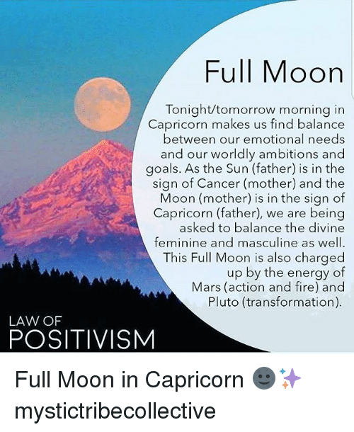 Energy, Fire, and Goals: Full Moon  Tonight/tomorrow morning in  Capricorn makes us find balance  between our emotional needs  and our worldly ambitions and  goals. As the Sun (father) is in the  sign of Cancer (mother) and the  Moon (mother) is in the sign of  Capricorn (father), we are being  asked to balance the divine  feminine and masculine as well.  This Full Moon is also charged  up by the energy of  Mars (action and fire) and  Pluto (transformation)  LAW OF  POSITIVISM Full Moon in Capricorn 🌚✨ mystictribecollective