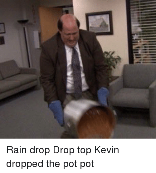 pot: full'; Rain drop Drop top Kevin dropped the pot pot