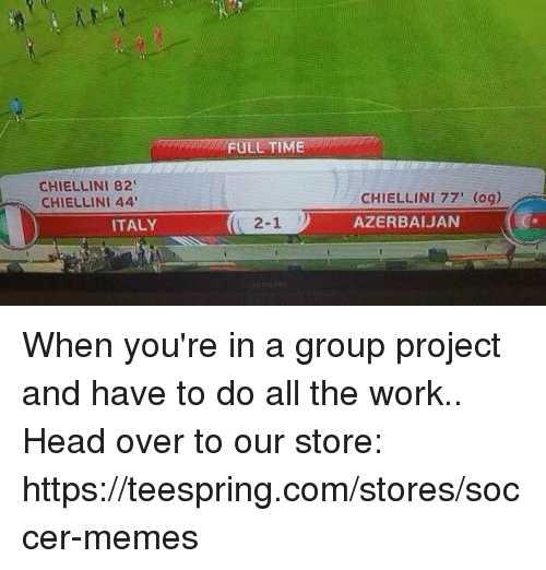 Soccer Memes: FULL TIME  CHIELLINI 82  CHIELLINI 44  CHIELLINI 77' (og)  AZERBAIJAN  ITALY  ( 2-1 リ When you're in a group project and have to do all the work..  Head over to our store: https://teespring.com/stores/soccer-memes