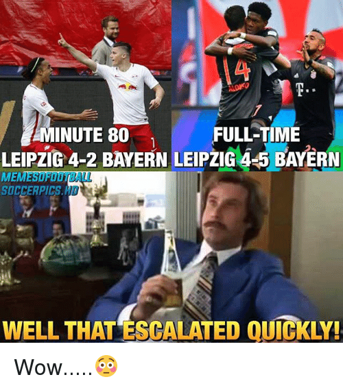 Memes, Soccer, and Wow: FULL-TIME  MINUTE 80  LEIPZIG 4-2 BAYERN LEIPZIG 4 5 BAYERN  ME  SOCCER PICS.  WELL THAT ESCALATED QUICKLY! Wow.....😳