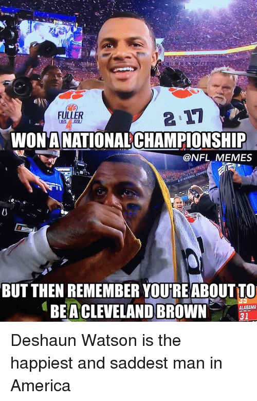Cleveland Browns, Memes, and Cleveland Brown: FULLER  WONTANATIONALCHAMPIONSHIP  @NFL MEMES  BUT THEN REMEMBER YOUTREABOUTTO  ALABAMA  BEA CLEVELAND BROWN  31 Deshaun Watson is the happiest and saddest man in America
