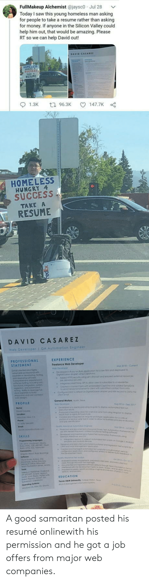 Web Developer: FullMakeup Alchemist @jaysco Jul 28  Today I saw this young homeless man asking  for people to take a resume rather than asking  for money. If anyone in the Silicon Valley could  help him out, that would be amazing. Please  RT so we can help David out!  DAVID CASAREI  HOMELESS  SUcCEss  RESUME  01.3K  96.3K  147.7K  HOMELESS  HUNGRY 4  SUCCESS  TAKE  RESUME  DAVID CASAREZ  web Developer 1 9Automation Engine  PROFESSIONAL  STATEMENT  EXPERIENCE  Freelance Web Developer  Mo, 2018-Grenl  PROFILE  General Moloes Aut  SKiuus  EDUCATION A good samaritan posted his resumé onlinewith his permission and he got a job offers from major web companies.