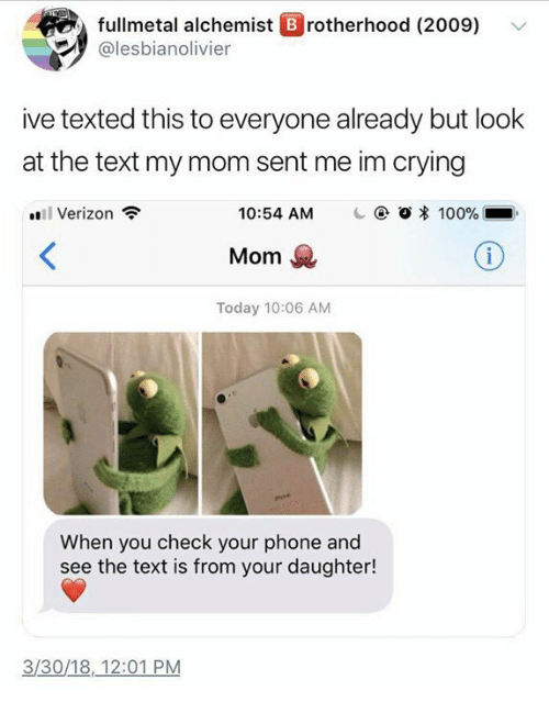 Anaconda, Crying, and Phone: fullmetal alchemist B rotherhood (2009)  @lesbianolivier  ive texted this to everyone already but look  at the text my mom sent me im crying  l Verizon  10:54 AM  1 @ 0 * 100%  Mom  Today 10:06 AM  When you check your phone and  see the text is from your daughter!  3/30/18,12:01 PM