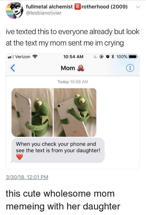 Fullmetal Alchemist: fullmetal alchemist B rotherhood (2009) v  @lesbianolivier  ive texted this to everyone already but look  at the text my mom sent me im crying  Verizon  10:54 AM  C  O * 100%  Mom  Today 10:06 AM  When you check your phone and  see the text is from your daughter!  3/30/18,12:01 PM <p>this cute wholesome mom memeing with her daughter</p>