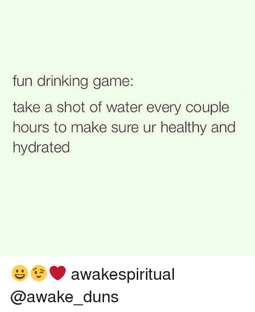 Drinking, Memes, and Game: fun drinking game:  take a shot of water every couple  hours to make sure ur healthy and  hydrated 😀😉❤ awakespiritual @awake_duns