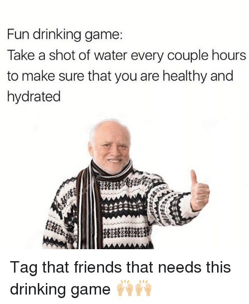 Dank, Drinking, and Friends: Fun drinking game:  Take a shot of water every couple hours  to make sure that you are healthy and  hydrated Tag that friends that needs this drinking game 🙌🏼🙌🏼