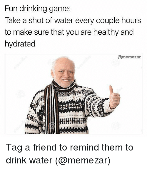 Drinking, Memes, and Game: Fun drinking game  Take a shot of water every couple hours  to make sure that you are healthy and  hydrated  @memezar Tag a friend to remind them to drink water (@memezar)