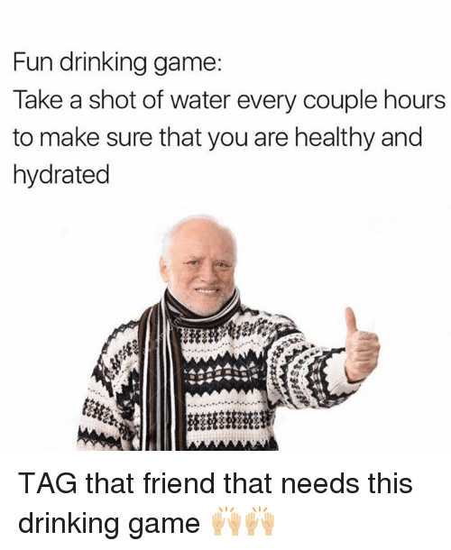 Drinking, Memes, and Game: Fun drinking game  Take a shot of water every couple hours  to make sure that you are healthy and  hydrated TAG that friend that needs this drinking game 🙌🏼🙌🏼