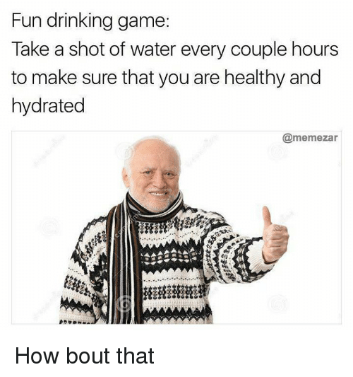 Drinking, Game, and Water: Fun drinking game  Take a shot of water every couple hours  to make sure that you are healthy and  hydrated  @memezar How bout that