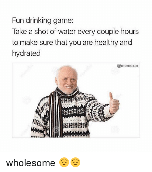 Drinking, Memes, and Game: Fun drinking game:  Take a shot of water every couple hours  to make sure that you are healthy and  hydrated  @memezar wholesome 😌😌