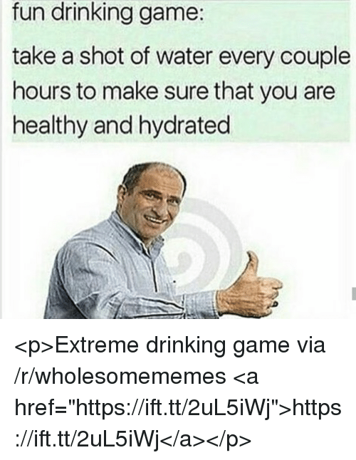 """Drinking Game: fun drinking game:  take a shot of water every couple  hours to make sure that you are  healthy and hydrated <p>Extreme drinking game via /r/wholesomememes <a href=""""https://ift.tt/2uL5iWj"""">https://ift.tt/2uL5iWj</a></p>"""