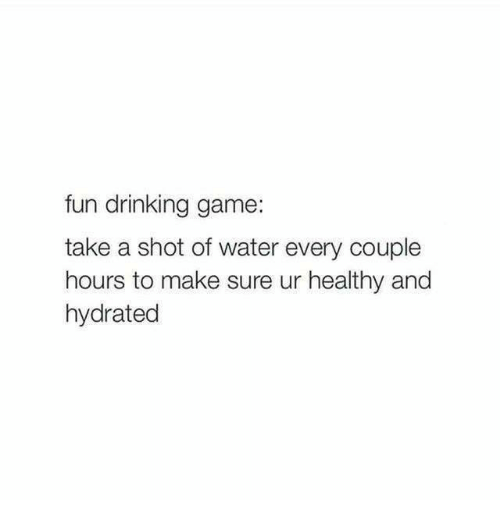 Drinking Game: fun drinking game  take a shot of water every couple  hours to make sure ur healthy and  hydrated