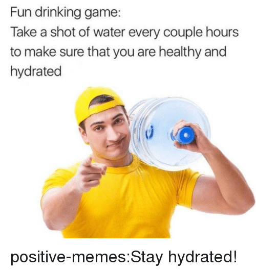 Drinking Game: Fun drinking game:  Take a shot of water every couple hours  to make sure that you are healthy and  hydrated positive-memes:Stay hydrated!