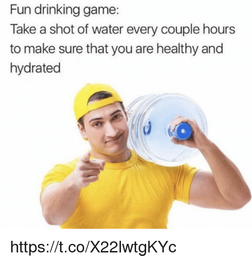Drinking Game: Fun drinking game:  Take a shot of water every couple hours  to make sure that you are healthy and  hydrated https://t.co/X22lwtgKYc