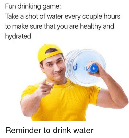 Drinking Game: Fun drinking game:  Take a shot of water every couple hours  to make sure that you are healthy and  hydrated Reminder to drink water