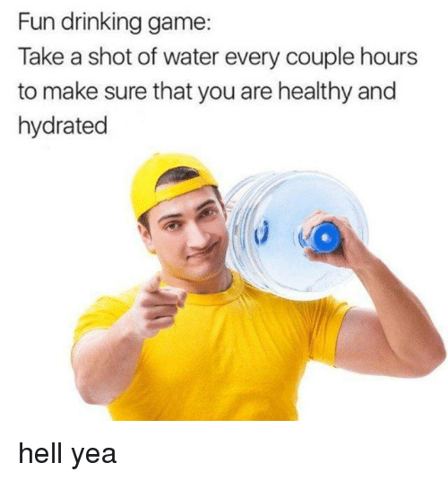 Drinking Game: Fun drinking game  Take a shot of water every couple hours  to make sure that you are healthy and  hydrated hell yea