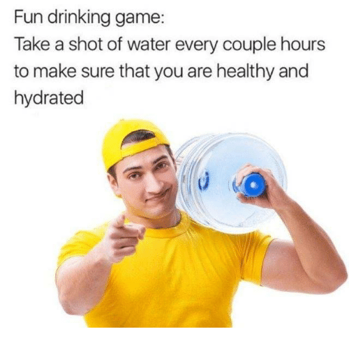Drinking Game: Fun drinking game  Take a shot of water every couple hours  to make sure that you are healthy and  hydrated
