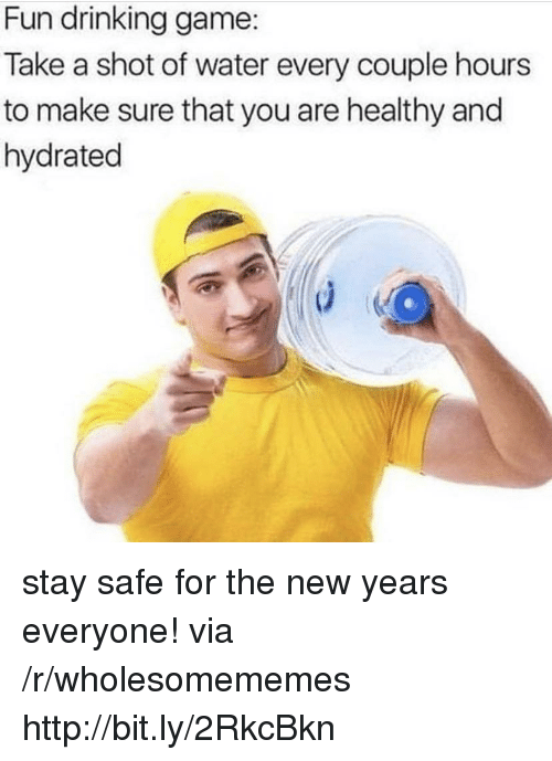 Drinking Game: Fun drinking game:  Take a shot of water every couple hours  to make sure that you are healthy and  hydrated stay safe for the new years everyone! via /r/wholesomememes http://bit.ly/2RkcBkn