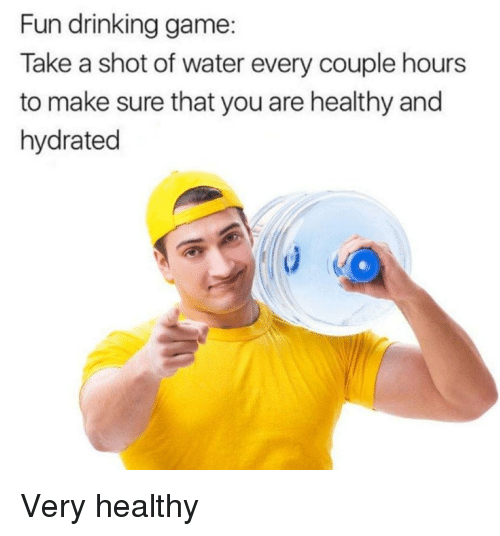 Drinking Game: Fun drinking game:  Take a shot of water every couple hours  to make sure that you are healthy and  hydrated Very healthy