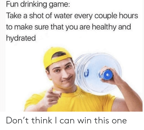 Drinking Game: Fun drinking game:  Take a shot of water every couple hours  to make sure that you are healthy and  hydrated Don't think I can win this one