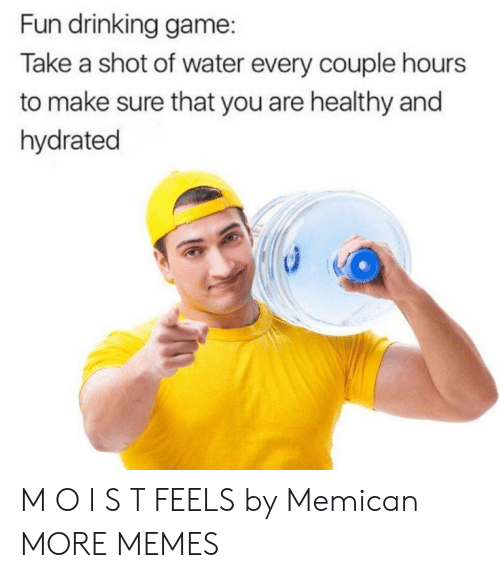 Drinking Game: Fun drinking game:  Take a shot of water every couple hours  to make sure that you are healthy and  hydrated M O I S T FEELS by Memican MORE MEMES