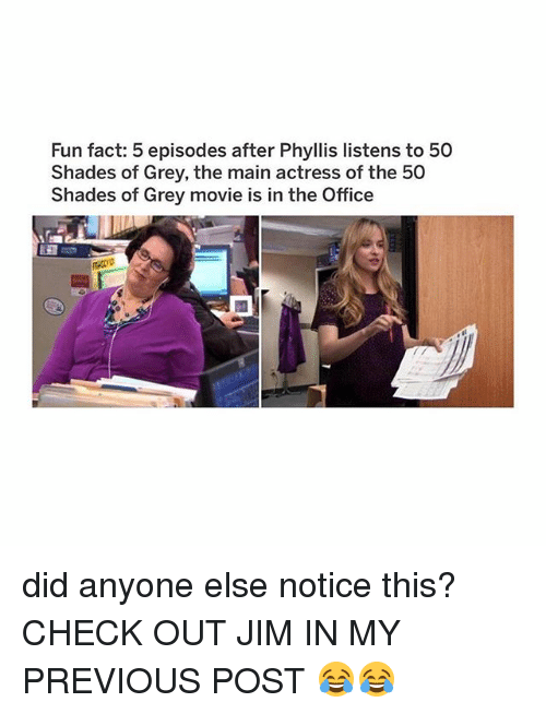 Memes, The Office, and 50 Shades of Grey: Fun fact: 5 episodes after Phyllis listens to 50  Shades of Grey, the main actress of the 50  Shades of Grey movie is in the Office  R00 did anyone else notice this? CHECK OUT JIM IN MY PREVIOUS POST 😂😂