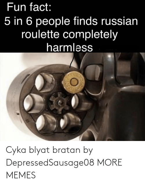 Cyka Blyat: Fun fact:  5 in 6 people finds russian  roulette completely  harmless Cyka blyat bratan by DepressedSausage08 MORE MEMES