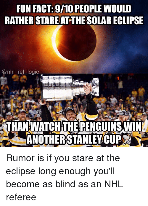 Logic, Memes, and National Hockey League (NHL): FUN FACT: 9/10 PEOPLE WOULD  RATHER STARE AT THE SOLAR ECLIPSE  @nhl ref logic  THAN WATCHTHE RENGUINS WIN  ANOTHERSTANLEYCUP Rumor is if you stare at the eclipse long enough you'll become as blind as an NHL referee