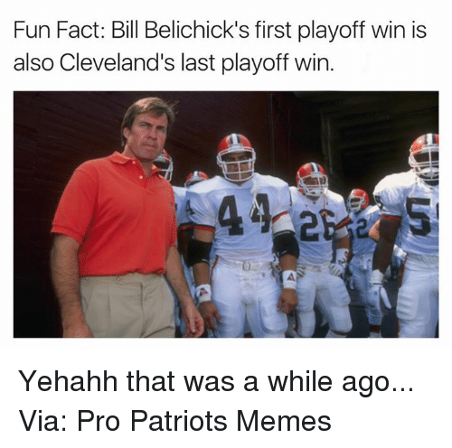 Patriots Memes: Fun Fact: Bill Belichick's first playoff win is  also Cleveland's last playoff win Yehahh that was a while ago... Via: Pro Patriots Memes