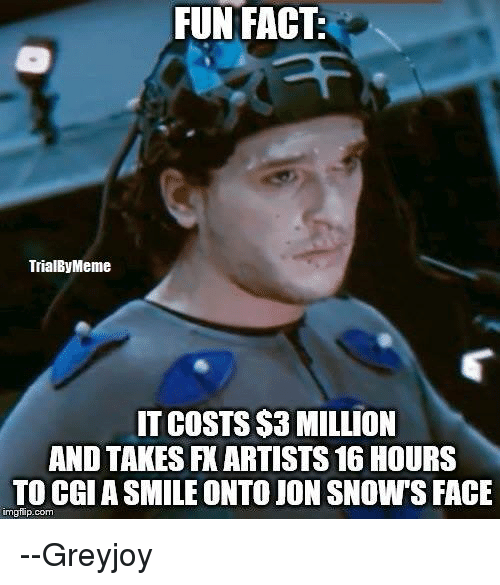 Memes, Jon Snow, and 🤖: FUN FACT:  FUN FACT  TrialByMeme  IT COSTS $3 MILLION  AND TAKES FK ARTISTS 16 HOURS  TO CGIASMILEONTO JON SNOW S FACE  inngflip com --Greyjoy