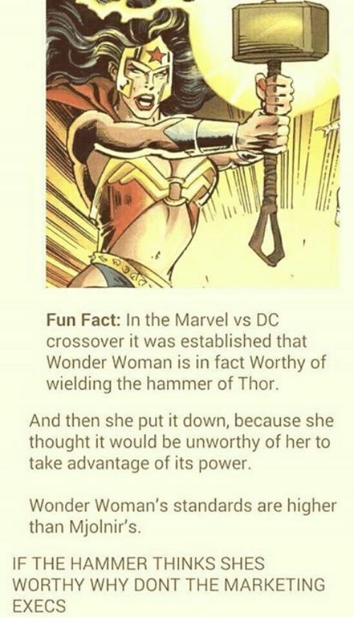 hammer of thor: Fun Fact: In the Marvel vs DC  crossover it was established that  Wonder Woman is in fact Worthy of  wielding the hammer of Thor.  And then she put it down, because she  thought it would be unworthy of her to  take advantage of its power.  Wonder Woman's standards are higher  than Mjolnir's.  IF THE HAMMER THINKS SHES  WORTHY WHY DONT THE MARKETING  EXECS