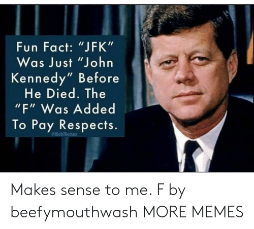 "jfk: Fun Fact: ""JFK""  Was Just ""John  Kennedy"" Before  He Died. The  ""F"" Was Added  To Pay Respects.  emuhmemes Makes sense to me. F by beefymouthwash MORE MEMES"