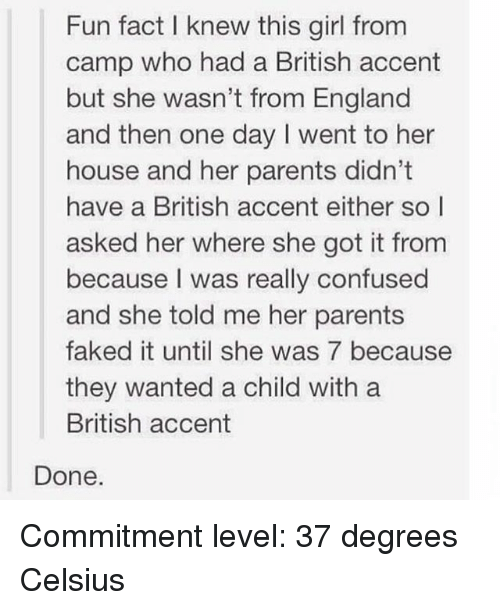 Confused, England, and Funny: Fun fact l knew this girl from  camp who had a British accent  but she wasn't from England  and then one day I went to her  house and her parents didn't  have a British accent either so l  asked her where she got it fronm  because I was really confused  and she told me her parents  faked it until she was 7 because  they wanted a child with a  British accent  Done. Commitment level: 37 degrees Celsius