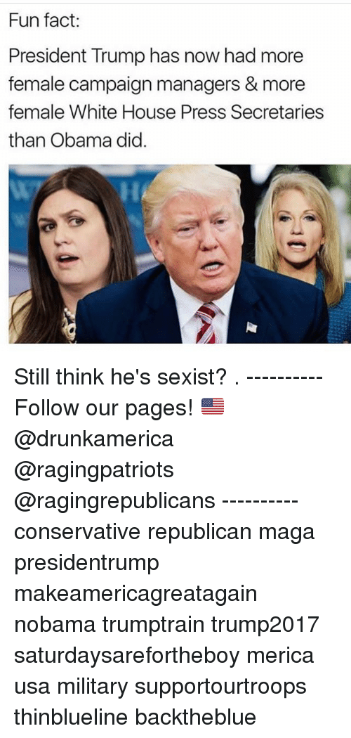 White House Press: Fun fact:  President Trump has now had more  female campaign managers & more  female White House Press Secretaries  than Obama did Still think he's sexist? . ---------- Follow our pages! 🇺🇸 @drunkamerica @ragingpatriots @ragingrepublicans ---------- conservative republican maga presidentrump makeamericagreatagain nobama trumptrain trump2017 saturdaysarefortheboy merica usa military supportourtroops thinblueline backtheblue