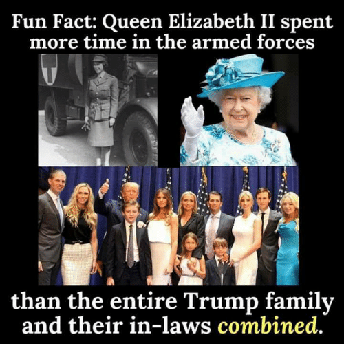 Family, Queen Elizabeth, and Queen: Fun Fact: Queen Elizabeth II spent  more time in the armed forces  than the entire Trump family  and their in-laws combined.