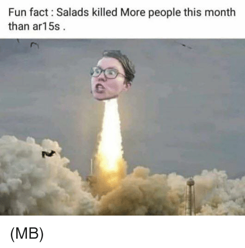 Ar15: Fun fact: Salads killed More people this month  than ar15:s (MB)