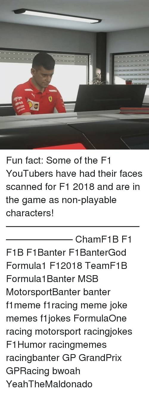 Joke Memes: Fun fact: Some of the F1 YouTubers have had their faces scanned for F1 2018 and are in the game as non-playable characters! ————————————————————— ChamF1B F1 F1B F1Banter F1BanterGod Formula1 F12018 TeamF1B Formula1Banter MSB MotorsportBanter banter f1meme f1racing meme joke memes f1jokes FormulaOne racing motorsport racingjokes F1Humor racingmemes racingbanter GP GrandPrix GPRacing bwoah YeahTheMaldonado