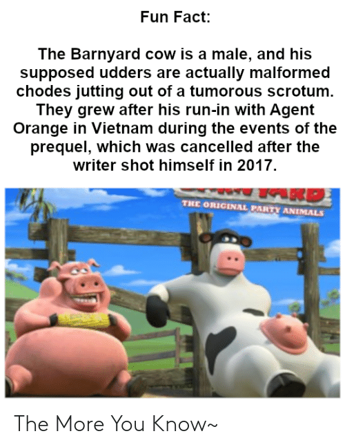 agent orange: Fun Fact:  The Barnyard cow is a male, and his  supposed udders are actually malformed  chodes jutting out of a tumorous scrotum.  They grew after his run-in with Agent  Orange in Vietnam during the events of the  prequel, which was cancelled after the  writer shot himself in 2017.  THE ORIGINAL PARTY ANIMALS The More You Know~