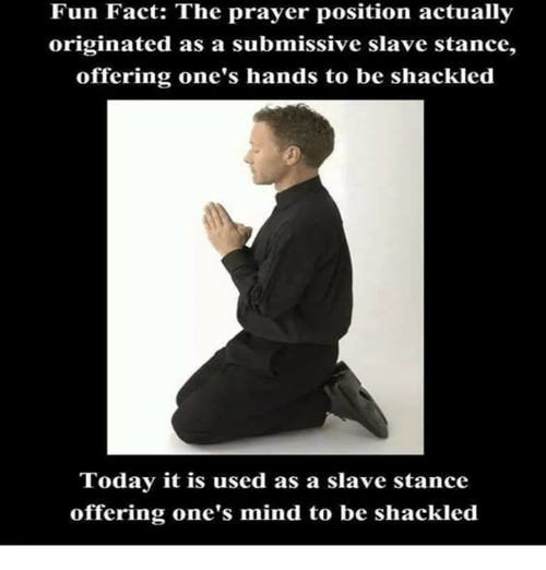 shackles: Fun Fact: The prayer position actually  originated as a submissive slave stance,  offering one's hands to be shackled  Today it is  used as a slave stance  offering one's mind to be shackled