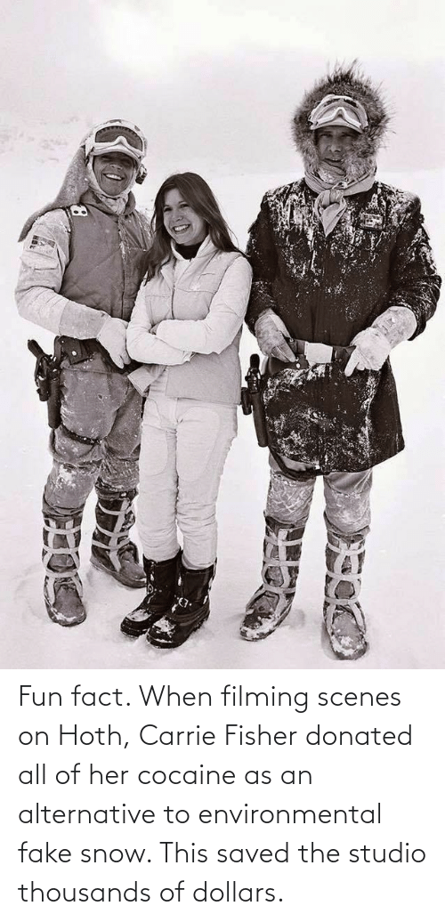 alternative: Fun fact. When filming scenes on Hoth, Carrie Fisher donated all of her cocaine as an alternative to environmental fake snow. This saved the studio thousands of dollars.