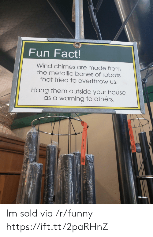 metallic: Fun Fact!  Wind chimes are made from  the metallic bones of robots  that tried to overthrow us  Hang them outside your house  as a warning to others Im sold via /r/funny https://ift.tt/2paRHnZ