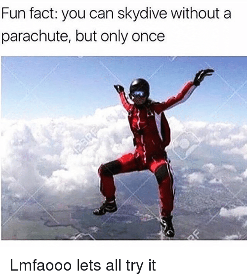 skydive: Fun fact: you can skydive without a  parachute, but only once Lmfaooo lets all try it