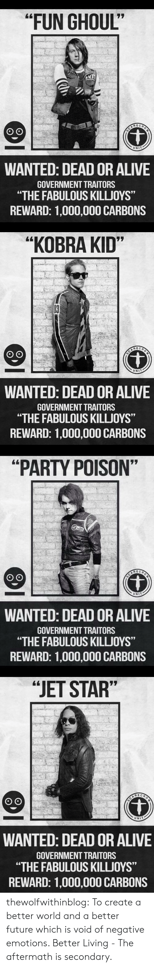 """aftermath: """"FUN GHOUL""""  REC  UNIT  WANTED: DEAD OR ALIVE  GOVERNMENT TRAITORS  """"THE FABULOUS KILLJOYS""""  REWARD: 1,000,000 CARBONS   """"KOBRA KID""""  UNIT  WANTED: DEAD OR ALIVE  GOVERNMENT TRAITORS  """"THE FABULOUS KILLJOYS""""  REWARD: 1,000,000 CARBONS   """"PARTY POISON""""  UNIT  WANTED: DEAD OR ALIVE  GOVERNMENT TRAITORS  """"THE FABULOUS KILLUOYS""""  REWARD: 1,000,000 CARBONS   """"JET STAR""""  UNIT  WANTED: DEAD OR ALIVE  GOVERNMENT TRAITORS  """"THE FABULOUS KILLJOYS""""  REWARD: 1,000,000 CARBONS thewolfwithinblog: To create a better world and a better future which is void of negative emotions.   Better Living - The aftermath is secondary."""