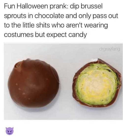 wearing costume: Fun Halloween prank: dip brussel  sprouts in chocolate and only pass out  to the little shits who aren't wearing  costumes but expect candy  drgnaylang 😈