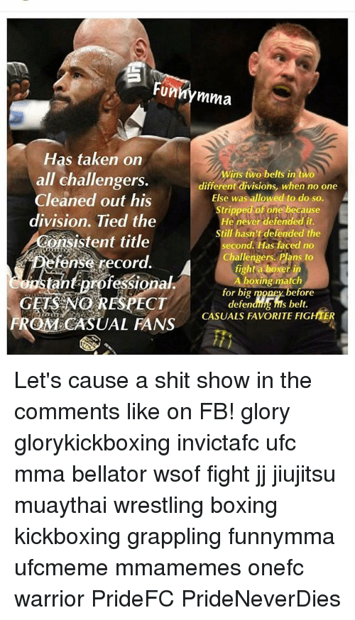 Boxing, Memes, and Shit: Fun  mma  Has taken on  Wins two belts in two  all challengers.  different divisions, when no one  Cleaned out his  Else was allowed to do so.  Stripped of one because  division. Tied the  He never defended it.  still hasn't defended the  onsistent title  second.  Has faced no  fense record  Challengers. Plans to  fight a boxer in  A Asta  professional  boxing match  for big  before  defendhHAns belt.  FROMCASUAL FANS CASUALS FAVORITE FIGHTER Let's cause a shit show in the comments like on FB! glory glorykickboxing invictafc ufc mma bellator wsof fight jj jiujitsu muaythai wrestling boxing kickboxing grappling funnymma ufcmeme mmamemes onefc warrior PrideFC PrideNeverDies