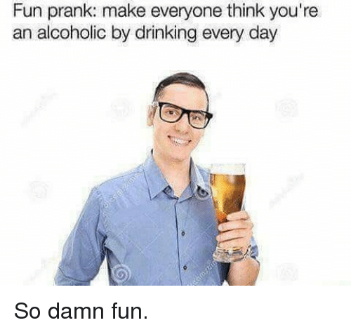 Drinking, Memes, and Prank: Fun prank: make everyone think you're  an alcoholic by drinking every day So damn fun.